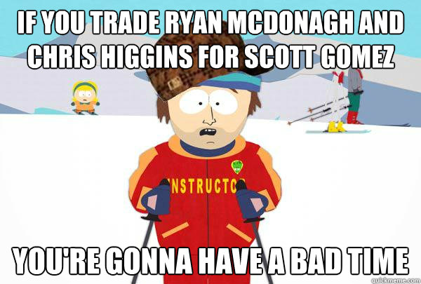If you trade Ryan Mcdonagh and Chris Higgins for Scott Gomez You're gonna have a bad time - If you trade Ryan Mcdonagh and Chris Higgins for Scott Gomez You're gonna have a bad time  Scumbag Ski Instructor