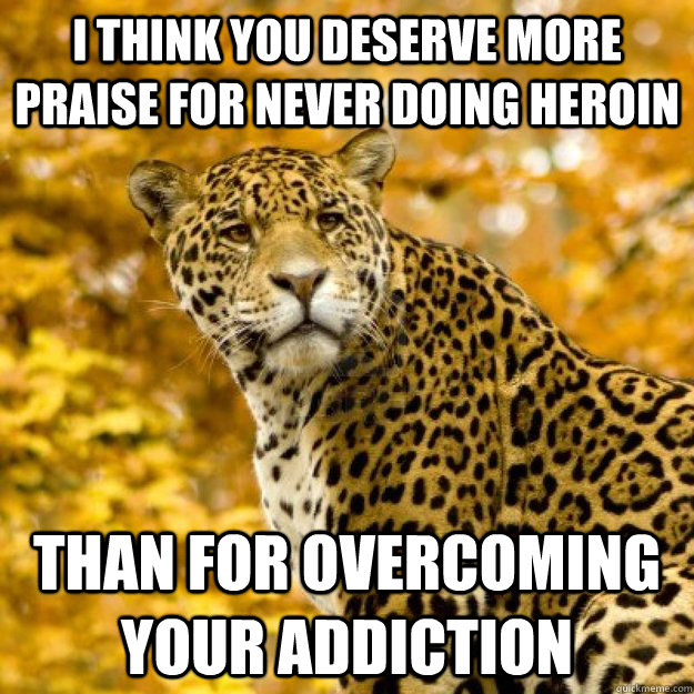 I think you deserve more praise for never doing heroin Than for overcoming your addiction - I think you deserve more praise for never doing heroin Than for overcoming your addiction  Judgemental Jaguar