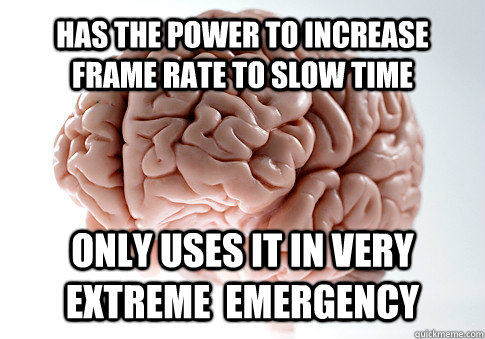 Has the power to increase frame rate to slow time only uses it in very extreme  emergency  - Has the power to increase frame rate to slow time only uses it in very extreme  emergency   Scumbag Brain