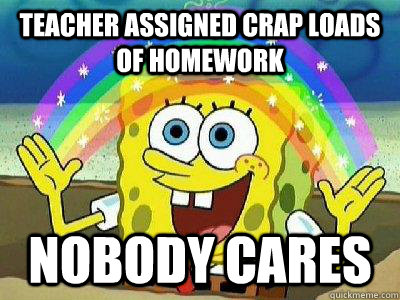 Teacher assigned Crap loads of homework Nobody Cares  rainbow spongebob