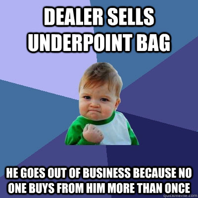 dealer sells underpoint bag He goes out of business because no one buys from him more than once - dealer sells underpoint bag He goes out of business because no one buys from him more than once  Success Kid