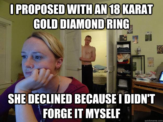 I proposed with an 18 karat gold diamond ring She declined because I didn't forge it myself
