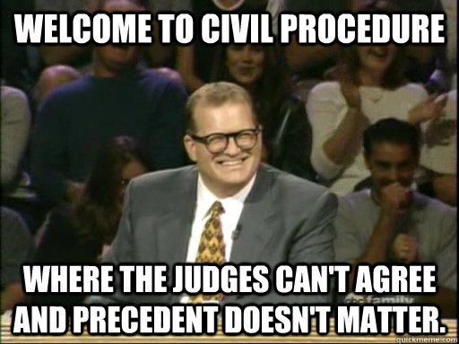 Welcome to Civil Procedure Where the judges can't agree and precedent doesn't matter. - Welcome to Civil Procedure Where the judges can't agree and precedent doesn't matter.  Drew Carey Whose Line