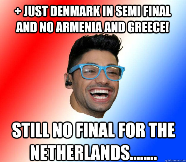 + JUST denmark in semi final and no armenia and greece! Still no Final for the Netherlands........ - + JUST denmark in semi final and no armenia and greece! Still no Final for the Netherlands........  Stupid Eurovision Fan