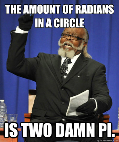 The amount of radians in a circle is two damn pi. - The amount of radians in a circle is two damn pi.  The Rent Is Too Damn High