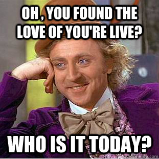 OH , YOU FOUND THE LOVE OF YOU're LIVE? WHO IS IT TODAY? - OH , YOU FOUND THE LOVE OF YOU're LIVE? WHO IS IT TODAY?  Condescending Wonka