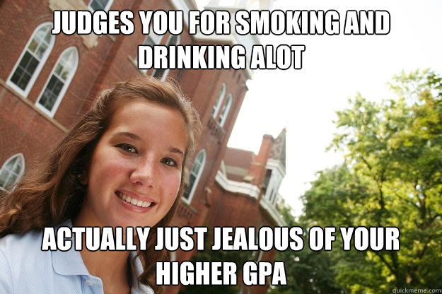 Judges you for smoking and drinking alot actually just jealous of your higher gpa