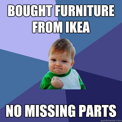 Bought furniture from ikea No missing parts - Bought furniture from ikea No missing parts  Success Kid