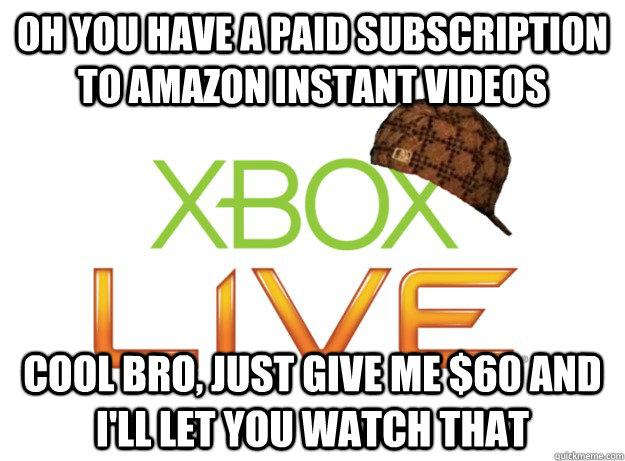 oh you have a paid subscription to amazon instant videos cool bro, just give me $60 and I'll let you watch that - oh you have a paid subscription to amazon instant videos cool bro, just give me $60 and I'll let you watch that  Scumbag Xbox Live