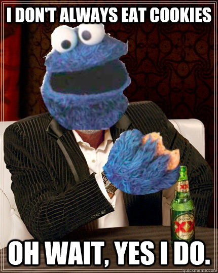I don't always eat cookies Oh wait, yes I do.  The Most Interesting Cookie Monster In The World