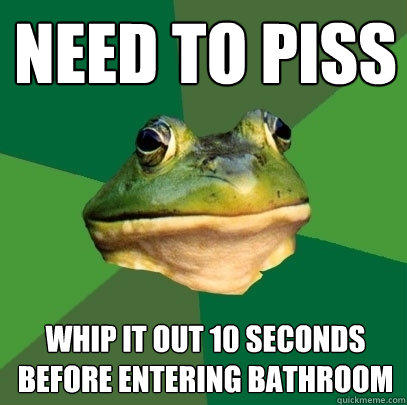 Need to piss whip it out 10 seconds before entering bathroom - Need to piss whip it out 10 seconds before entering bathroom  Foul Bachelor Frog