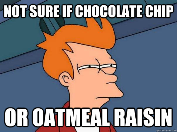 Not sure if Chocolate Chip Or Oatmeal Raisin - Not sure if Chocolate Chip Or Oatmeal Raisin  Futurama Fry