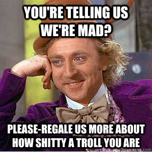 you're telling us we're mad? please-regale us more about how shitty a troll you are - you're telling us we're mad? please-regale us more about how shitty a troll you are  Condescending Wonka