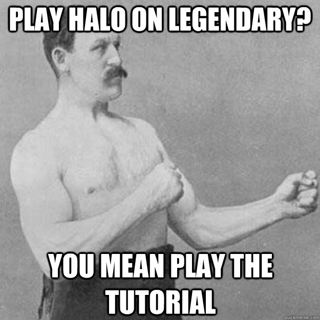 Play Halo on Legendary? You mean play the tutorial - Play Halo on Legendary? You mean play the tutorial  overly manly man