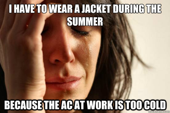 I have to wear a jacket during the summer because the AC at work is too cold - I have to wear a jacket during the summer because the AC at work is too cold  First World Problems