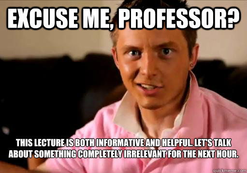 Excuse me, Professor? This lecture is both informative and helpful. Let's talk about something completely irrelevant for the next hour.    - Excuse me, Professor? This lecture is both informative and helpful. Let's talk about something completely irrelevant for the next hour.     Rising 3L