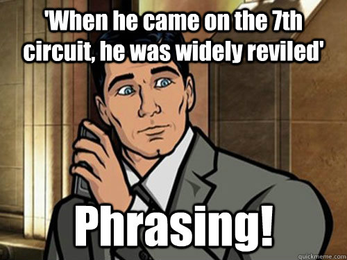 'When he came on the 7th circuit, he was widely reviled' Phrasing!