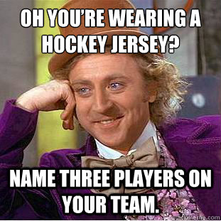 Oh You're wearing a hockey Jersey? Name three players on your team. - Oh You're wearing a hockey Jersey? Name three players on your team.  Condescending Wonka