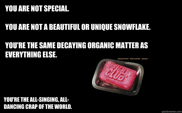 You are not special.  You are not a beautiful or unique snowflake.  You're the same decaying organic matter as everything else.  You're the all-singing, all-dancing crap of the world.  - You are not special.  You are not a beautiful or unique snowflake.  You're the same decaying organic matter as everything else.  You're the all-singing, all-dancing crap of the world.   Misc