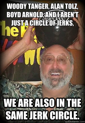Woody Tanger, Alan Tolz, Boyd Arnold, and I aren't just a circle of jerks, We are also in the same jerk circle.