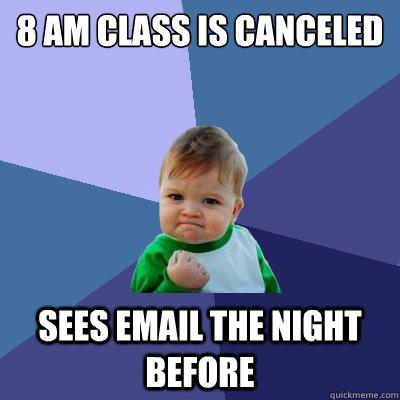 8 AM CLASS IS CANCELED SEES EMAIL THE NIGHT BEFORE - 8 AM CLASS IS CANCELED SEES EMAIL THE NIGHT BEFORE  Success Kid