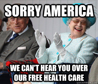 Sorry America  We can't hear you over our free health care - Sorry America  We can't hear you over our free health care  Misc
