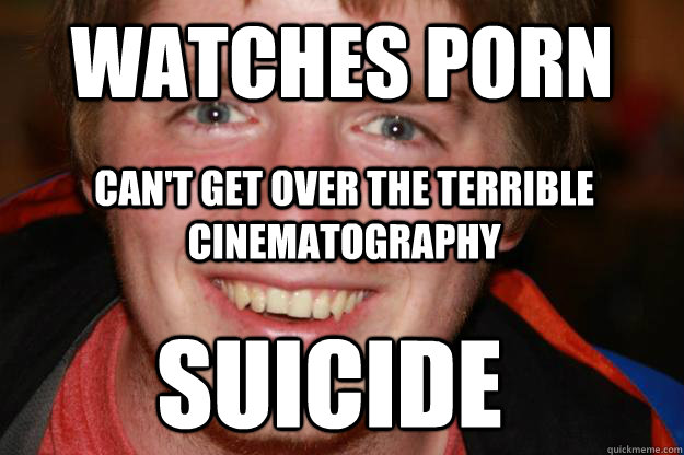 watches porn can't get over the terrible cinematography Suicide