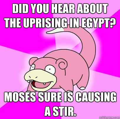 Did you hear about the uprising in Egypt? Moses sure is causing a stir. - Did you hear about the uprising in Egypt? Moses sure is causing a stir.  Slowpoke