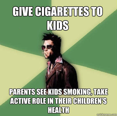give cigarettes to kids parents see kids smoking, take active role in their children's health - give cigarettes to kids parents see kids smoking, take active role in their children's health  Helpful Tyler Durden