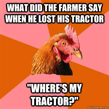 What did the farmer say when he lost his tractor