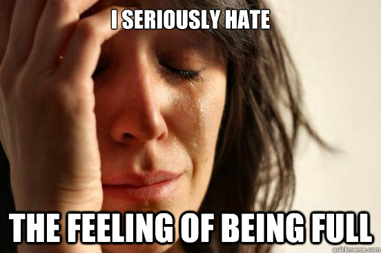 I seriously hate the feeling of being full - I seriously hate the feeling of being full  First World Problems