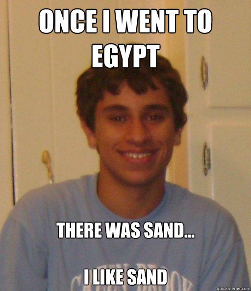 438e31393bc59a143fd90abf5d6ef8c068785f40138591171d690face54eeff0 once i went to egypt there was sand i like sand egypt quickmeme