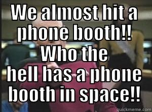 WE ALMOST HIT A PHONE BOOTH!! WHO THE HELL HAS A PHONE BOOTH IN SPACE!! Annoyed Picard
