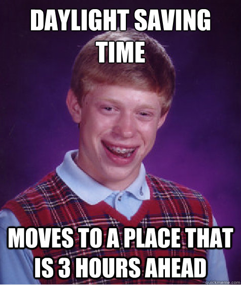 daylight saving time moves to a place that is 3 hours ahead - daylight saving time moves to a place that is 3 hours ahead  Bad Luck Brian