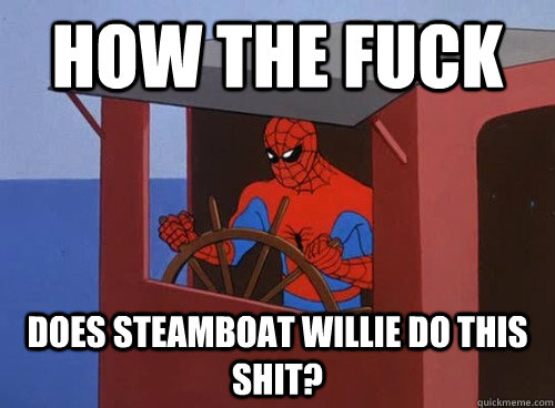 How the fuck does Steamboat Willie do this shit? - How the fuck does Steamboat Willie do this shit?  Misc