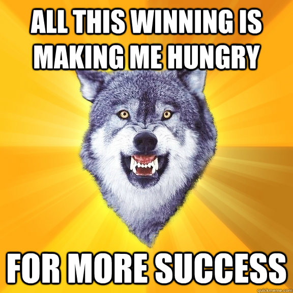 all this winning is making me hungry for more success - all this winning is making me hungry for more success  Courage Wolf