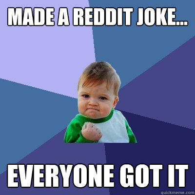 Made a reddit joke... Everyone got it - Made a reddit joke... Everyone got it  Success Kid