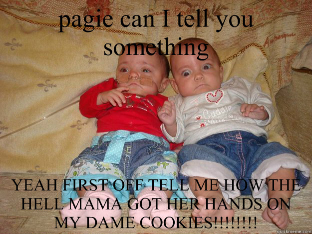 pagie can I tell you something YEAH FIRST OFF TELL ME HOW THE HELL MAMA GOT HER HANDS ON MY DAME COOKIES!!!!!!!!