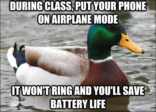 during class, put your phone on airplane mode it won't ring and you'll save battery life - during class, put your phone on airplane mode it won't ring and you'll save battery life  Actual Advice Mallard