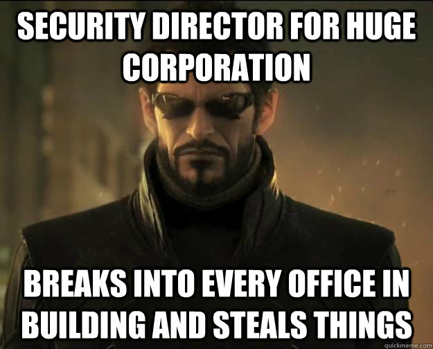 security director for huge corporation breaks into every office in building and steals things - security director for huge corporation breaks into every office in building and steals things  Scumbag Adam Jensen