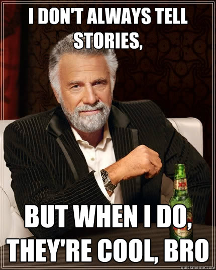 I don't always tell stories, But when I do, They're cool, bro  The Most Interesting Man In The World