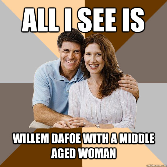 All i see is  Willem Dafoe with a middle aged woman - All i see is  Willem Dafoe with a middle aged woman  Scumbag Parents