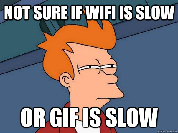 Not sure if wifi is slow or gif is slow - Not sure if wifi is slow or gif is slow  Futurama Fry