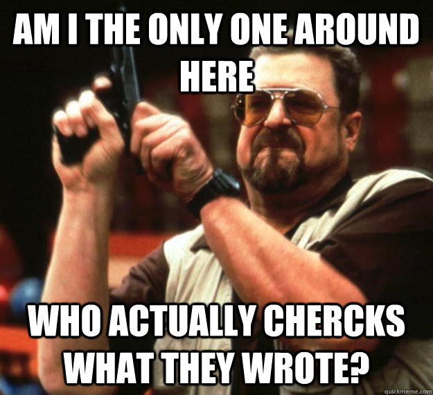 AM i the only one around here who actually chercks what they wrote? - AM i the only one around here who actually chercks what they wrote?  Angry Walter