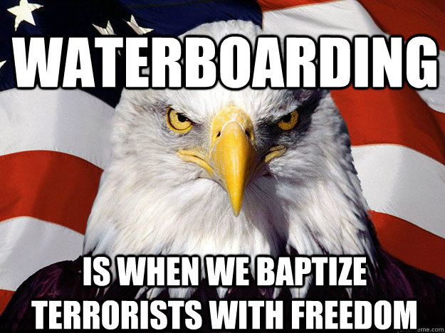 waterboarding is when we baptize terrorists with freedom - waterboarding is when we baptize terrorists with freedom  Patriotic Eagle