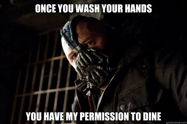 Once you wash your hands You have my permission to dine