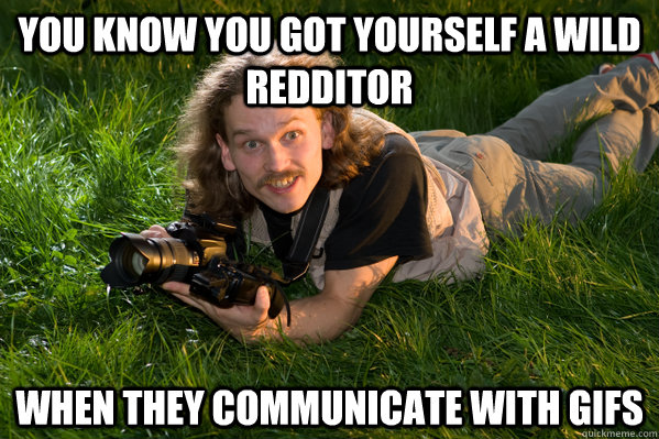 You know you got yourself a wild redditor When they communicate with gifs - You know you got yourself a wild redditor When they communicate with gifs  Wilderness Photographer
