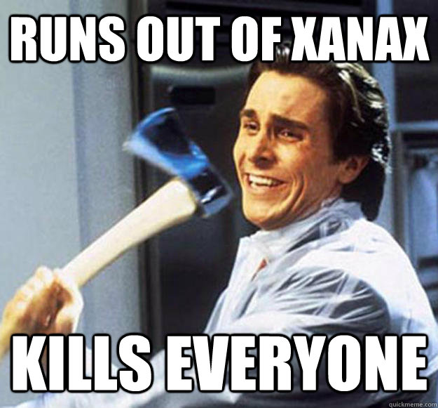 Runs Out Of Xanax Kills Everyone Patrick Bateman Quickmeme