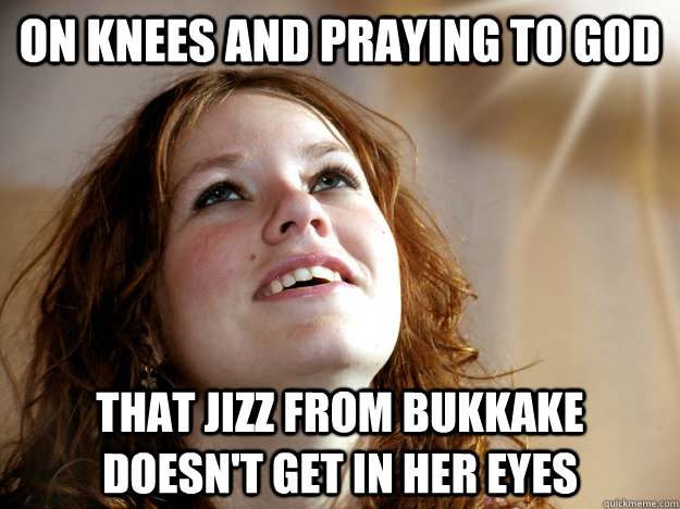 on knees and praying to god that jizz from bukkake doesn't get in her eyes - on knees and praying to god that jizz from bukkake doesn't get in her eyes  Christian Christina