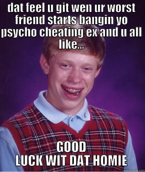 DAT FEEL U GIT WEN UR WORST FRIEND STARTS BANGIN YO PSYCHO CHEATING EX AND U ALL LIKE... GOOD LUCK WIT DAT HOMIE Bad Luck Brian